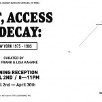 ART, ACCESS & DECAY: New York 1975-1985. Subliminal Projects, LA. Curated by Peter Frank & Lisa Kahane. April 2-30, 2011.